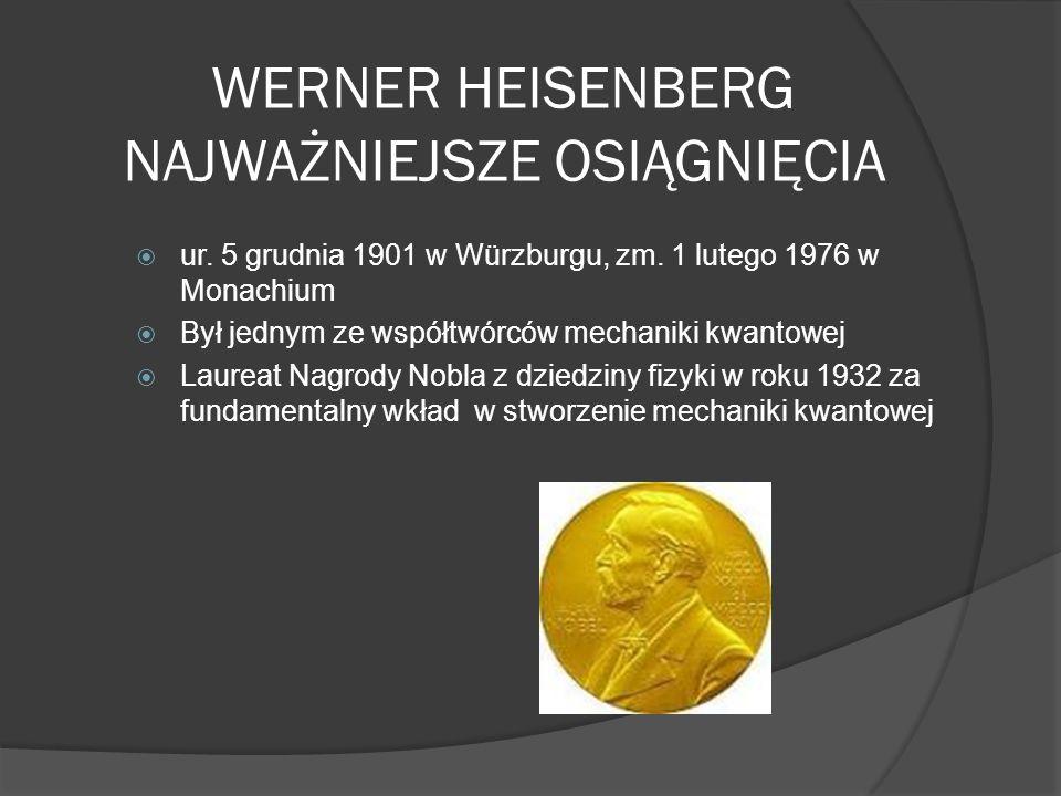 WERNER HEISENBERG NAJWAŻNIEJSZE OSIĄGNIĘCIA ur. 5 grudnia 1901 w Würzburgu, zm. 1 lutego 1976 w Monachium Był jednym ze współtwórców mechaniki kwantow