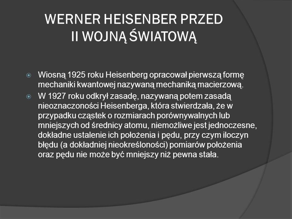 WERNER HEISENBER PRZED II WOJNĄ ŚWIATOWĄ Wiosną 1925 roku Heisenberg opracował pierwszą formę mechaniki kwantowej nazywaną mechaniką macierzową. W 192