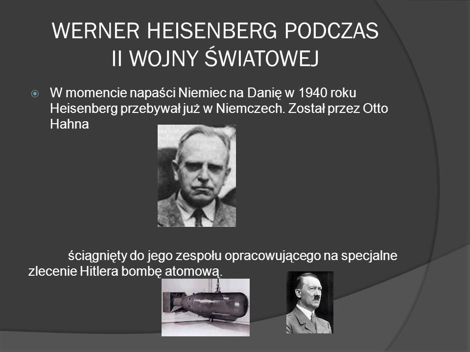 WERNER HEISENBERG PODCZAS II WOJNY ŚWIATOWEJ W momencie napaści Niemiec na Danię w 1940 roku Heisenberg przebywał już w Niemczech. Został przez Otto H