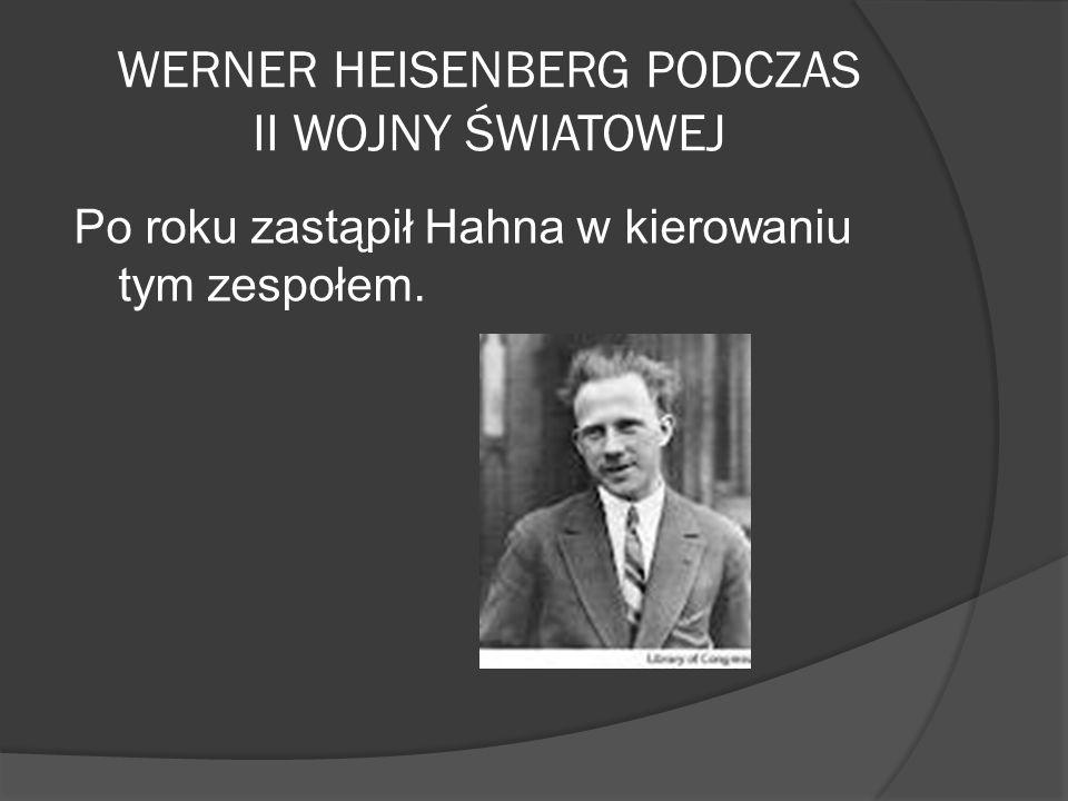 WERNER HEISENBERG PODCZAS II WOJNY ŚWIATOWEJ Po roku zastąpił Hahna w kierowaniu tym zespołem.