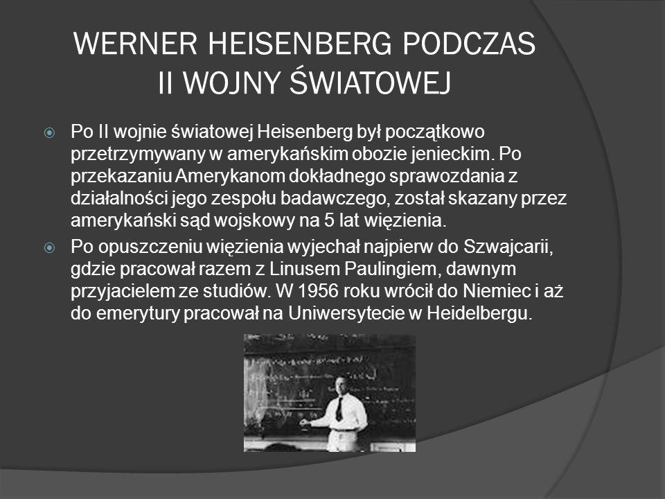 WERNER HEISENBERG PODCZAS II WOJNY ŚWIATOWEJ Po II wojnie światowej Heisenberg był początkowo przetrzymywany w amerykańskim obozie jenieckim. Po przek