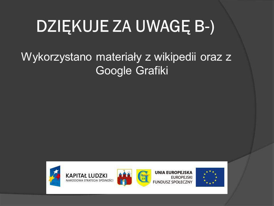 DZIĘKUJE ZA UWAGĘ B-) Wykorzystano materiały z wikipedii oraz z Google Grafiki
