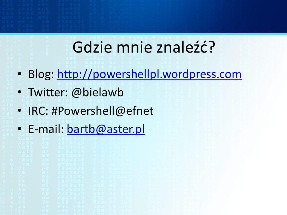 Gdzie mnie znaleźć? Blog: http://powershellpl.wordpress.comhttp://powershellpl.wordpress.com Twitter: @bielawb IRC: #Powershell@efnet E-mail: bartb@as