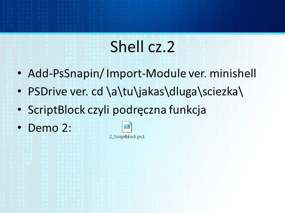 Shell cz.2 Add-PsSnapin/ Import-Module ver. minishell PSDrive ver. cd \a\tu\jakas\dluga\sciezka\ ScriptBlock czyli podręczna funkcja Demo 2: