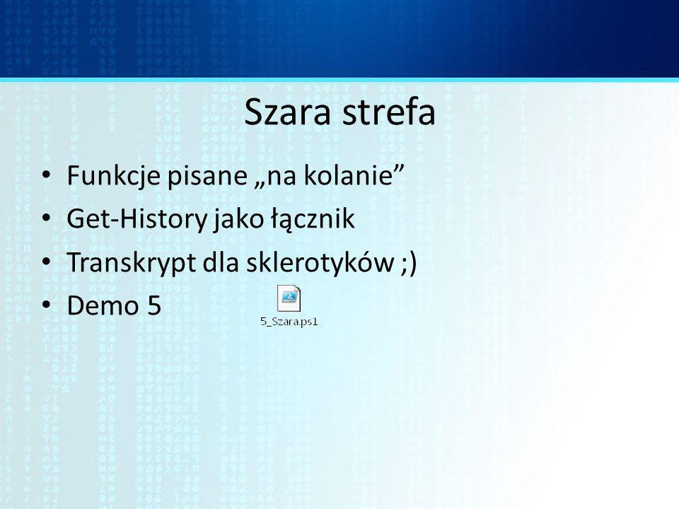 Szara strefa Funkcje pisane na kolanie Get-History jako łącznik Transkrypt dla sklerotyków ;) Demo 5
