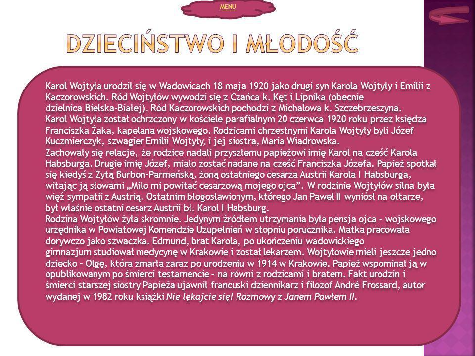 Karol Wojtyła urodził się w Wadowicach 18 maja 1920 jako drugi syn Karola Wojtyły i Emilii z Kaczorowskich. Ród Wojtyłów wywodzi się z Czańca k. Kęt i