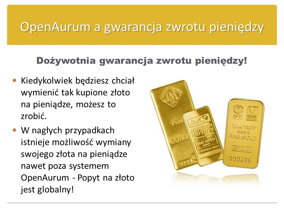 OpenAurum a gwarancja zwrotu pieniędzy Dożywotnia gwarancja zwrotu pieniędzy! Kiedykolwiek będziesz chciał wymienić tak kupione złoto na pieniądze, mo