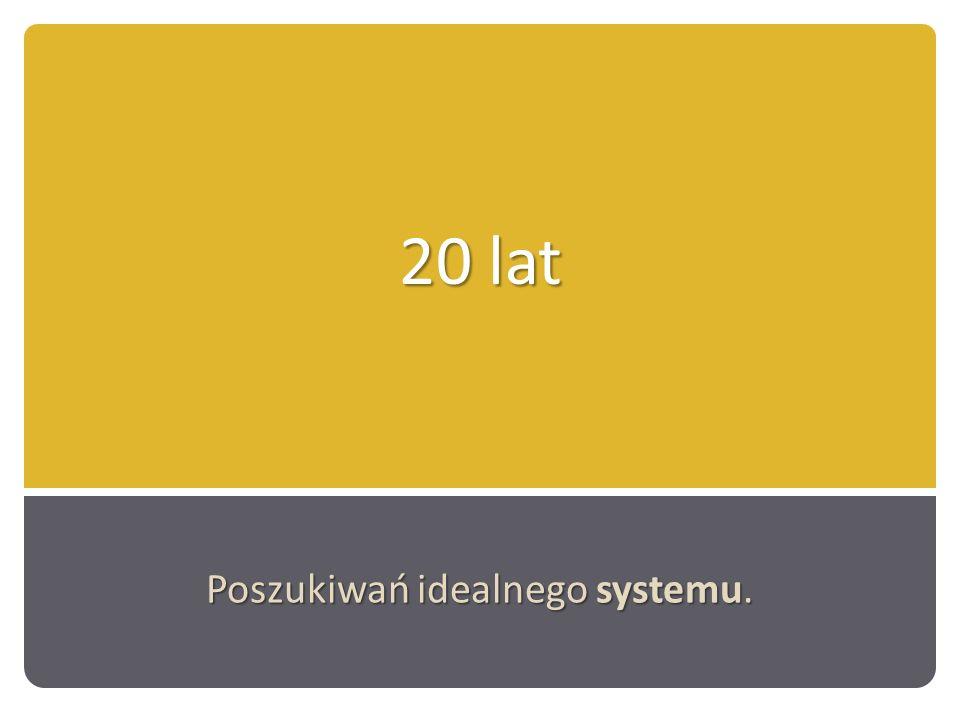20 lat Poszukiwań idealnego systemu.
