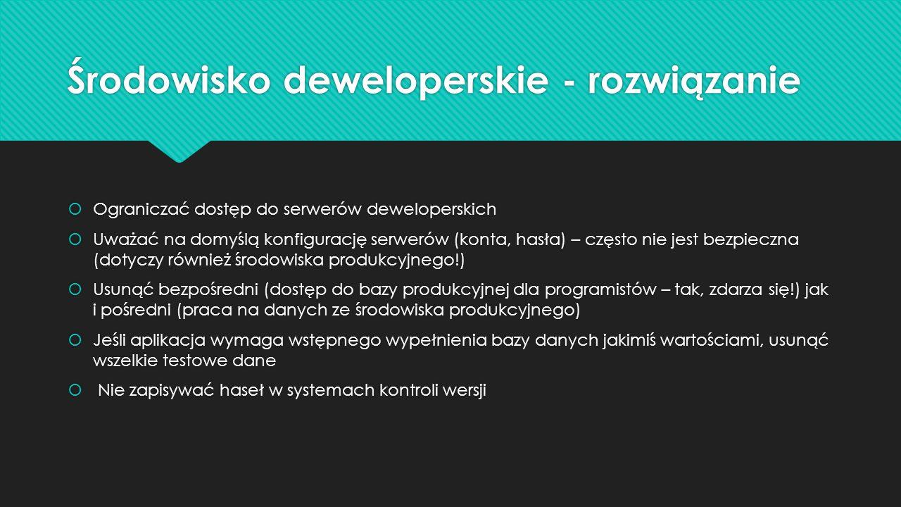 Środowisko deweloperskie - rozwiązanie Ograniczać dostęp do serwerów deweloperskich Uważać na domyślą konfigurację serwerów (konta, hasła) – często nie jest bezpieczna (dotyczy również środowiska produkcyjnego!) Usunąć bezpośredni (dostęp do bazy produkcyjnej dla programistów – tak, zdarza się!) jak i pośredni (praca na danych ze środowiska produkcyjnego) Jeśli aplikacja wymaga wstępnego wypełnienia bazy danych jakimiś wartościami, usunąć wszelkie testowe dane Nie zapisywać haseł w systemach kontroli wersji Ograniczać dostęp do serwerów deweloperskich Uważać na domyślą konfigurację serwerów (konta, hasła) – często nie jest bezpieczna (dotyczy również środowiska produkcyjnego!) Usunąć bezpośredni (dostęp do bazy produkcyjnej dla programistów – tak, zdarza się!) jak i pośredni (praca na danych ze środowiska produkcyjnego) Jeśli aplikacja wymaga wstępnego wypełnienia bazy danych jakimiś wartościami, usunąć wszelkie testowe dane Nie zapisywać haseł w systemach kontroli wersji