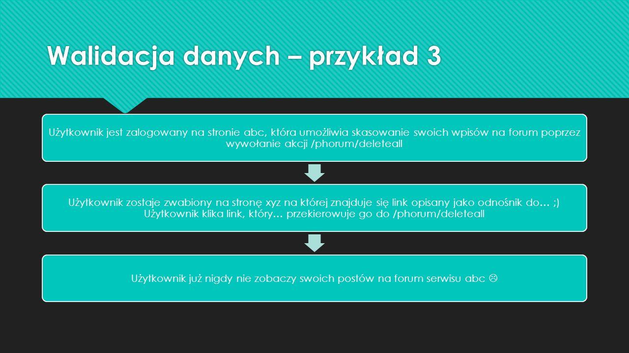 Walidacja danych – przykład 3 Użytkownik jest zalogowany na stronie abc, która umożliwia skasowanie swoich wpisów na forum poprzez wywołanie akcji /phorum/deleteall Użytkownik zostaje zwabiony na stronę xyz na której znajduje się link opisany jako odnośnik do… ;) Użytkownik klika link, który… przekierowuje go do /phorum/deleteall Użytkownik już nigdy nie zobaczy swoich postów na forum serwisu abc