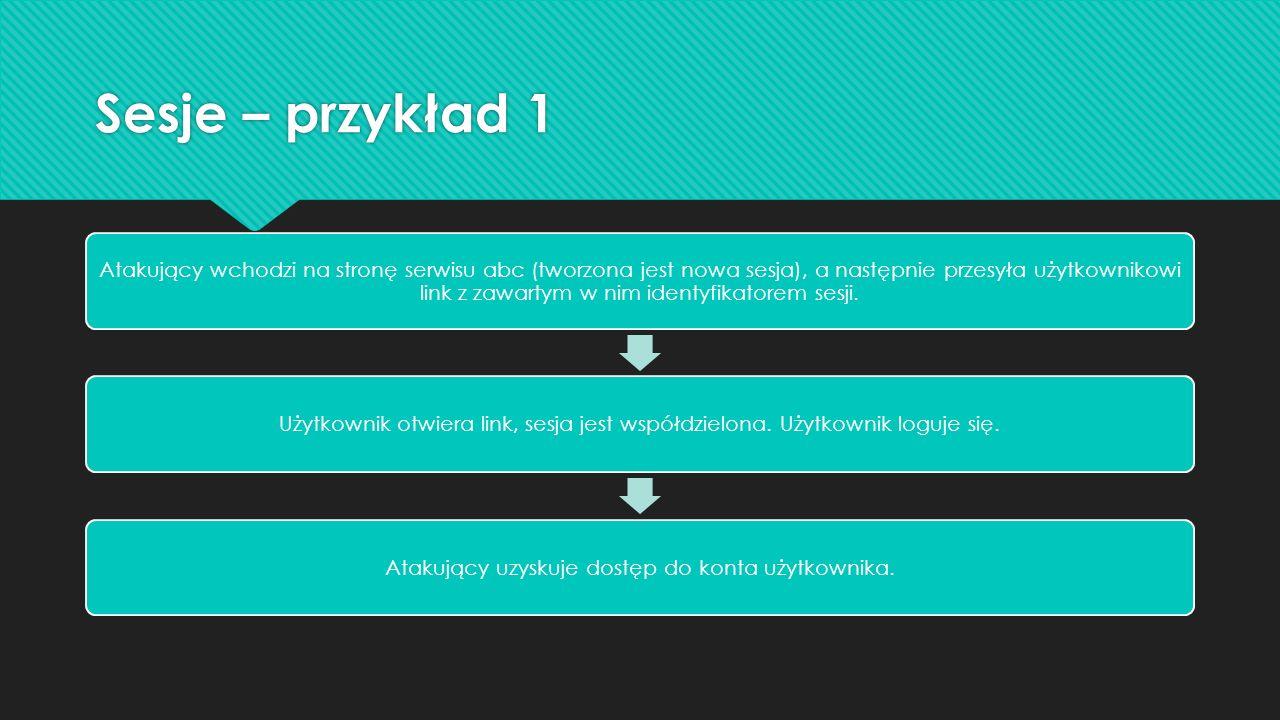 Sesje – przykład 1 Atakujący wchodzi na stronę serwisu abc (tworzona jest nowa sesja), a następnie przesyła użytkownikowi link z zawartym w nim identyfikatorem sesji.