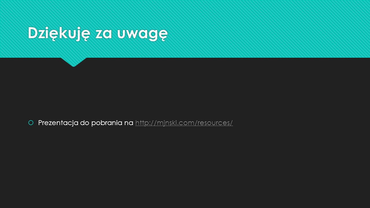 Dziękuję za uwagę Prezentacja do pobrania na http://mjnski.com/resources/http://mjnski.com/resources/ Prezentacja do pobrania na http://mjnski.com/resources/http://mjnski.com/resources/