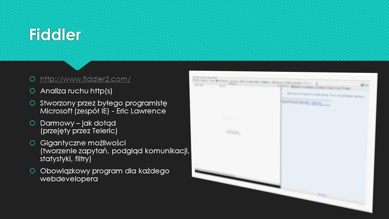 Fiddler http://www.fiddler2.com/ Analiza ruchu http(s) Stworzony przez byłego programistę Microsoft (zespół IE) - Eric Lawrence Darmowy – jak dotąd (przejęty przez Teleric) Gigantyczne możliwości (tworzenie zapytań, podgląd komunikacji, statystyki, filtry) Obowiązkowy program dla każdego webdevelopera http://www.fiddler2.com/ Analiza ruchu http(s) Stworzony przez byłego programistę Microsoft (zespół IE) - Eric Lawrence Darmowy – jak dotąd (przejęty przez Teleric) Gigantyczne możliwości (tworzenie zapytań, podgląd komunikacji, statystyki, filtry) Obowiązkowy program dla każdego webdevelopera