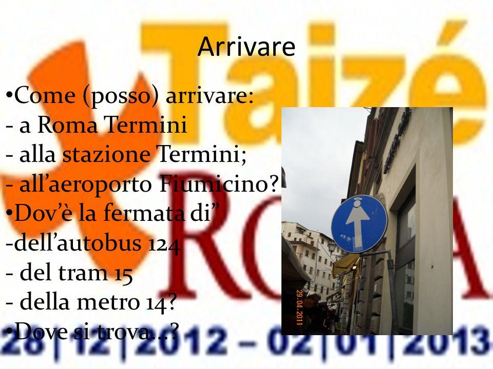 Arrivare Come (posso) arrivare: - a Roma Termini - alla stazione Termini; - allaeroporto Fiumicino? Dovè la fermata di -dellautobus 124 - del tram 15