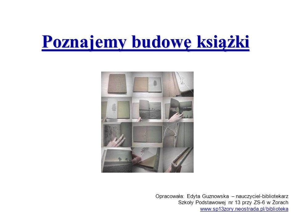 Poznajemy budowę książki Opracowała: Edyta Guznowska – nauczyciel-bibliotekarz Szkoły Podstawowej nr 13 przy ZS-6 w Żorach www.sp13zory.neostrada.pl/b