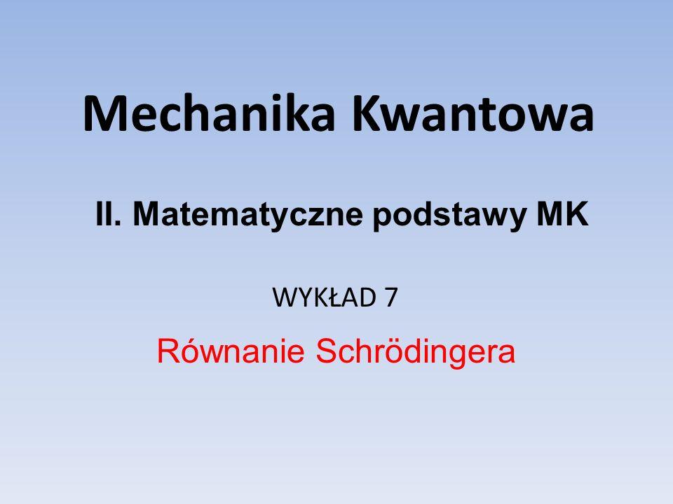 Mechanika Kwantowa WYKŁAD 7 Równanie Schrödingera II. Matematyczne podstawy MK