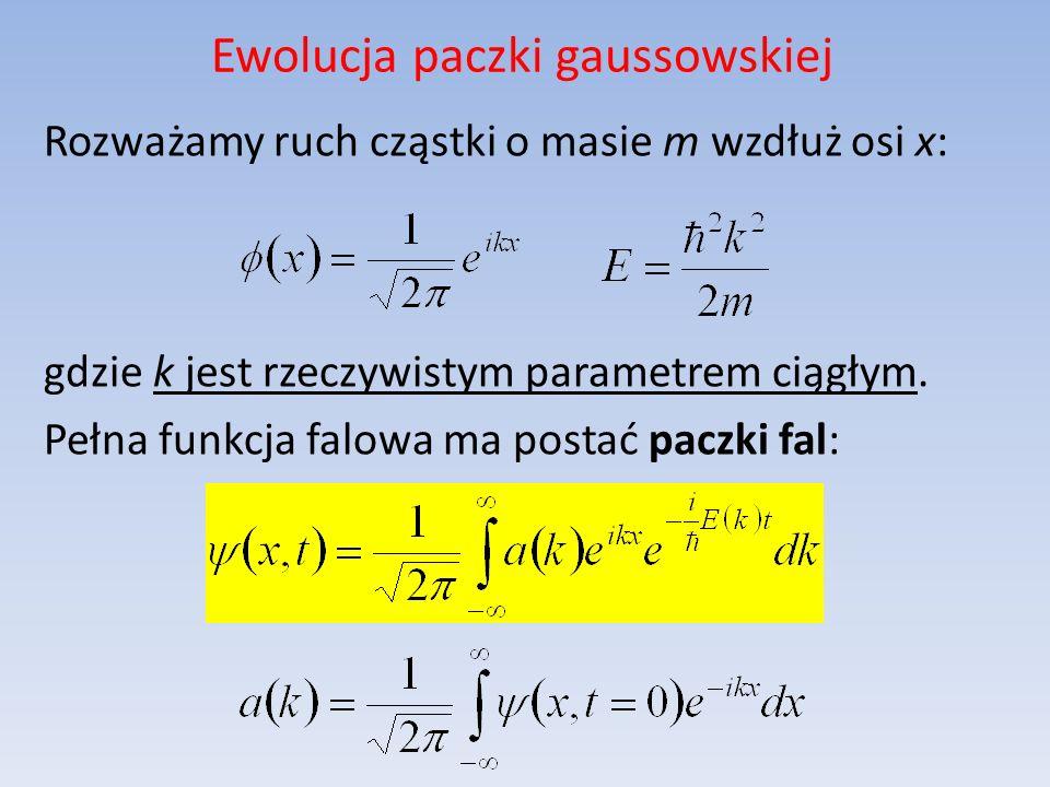 Ewolucja paczki gaussowskiej Rozważamy ruch cząstki o masie m wzdłuż osi x: gdzie k jest rzeczywistym parametrem ciągłym. Pełna funkcja falowa ma post