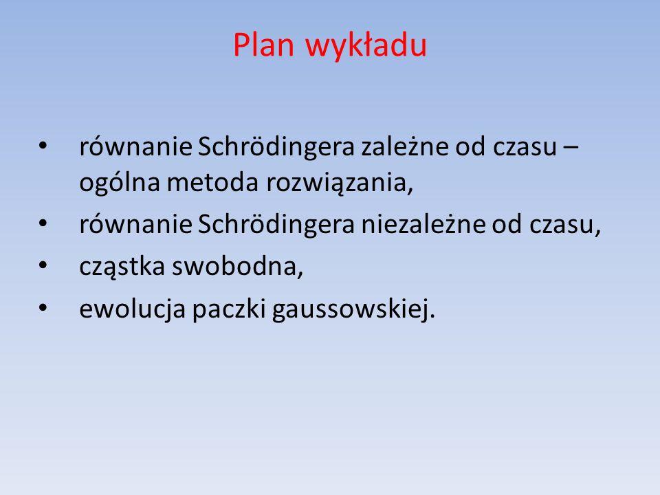 Plan wykładu równanie Schrödingera zależne od czasu – ogólna metoda rozwiązania, równanie Schrödingera niezależne od czasu, cząstka swobodna, ewolucja