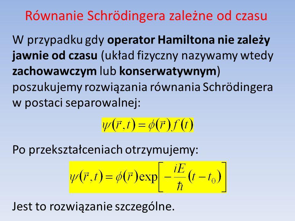 Równanie Schrödingera zależne od czasu W przypadku gdy operator Hamiltona nie zależy jawnie od czasu (układ fizyczny nazywamy wtedy zachowawczym lub k