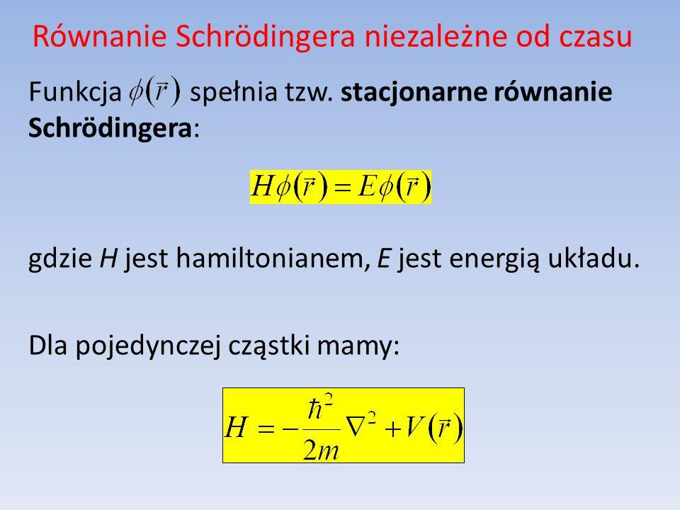 Równanie Schrödingera niezależne od czasu Funkcja spełnia tzw. stacjonarne równanie Schrödingera: gdzie H jest hamiltonianem, E jest energią układu. D