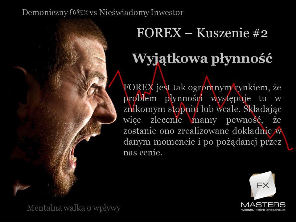 Demoniczny FOREX vs Nieświadomy Inwestor FOREX – Kuszenie #2 Mentalna walka o wpływy Wyjątkowa płynność FOREX jest tak ogromnym rynkiem, że problem pł