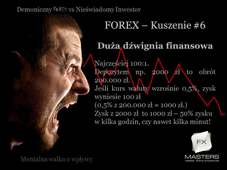 Demoniczny FOREX vs Nieświadomy Inwestor FOREX – Kuszenie #6 Mentalna walka o wpływy Duża dźwignia finansowa Najczęściej 100:1. Depozytem np. 2000 zł