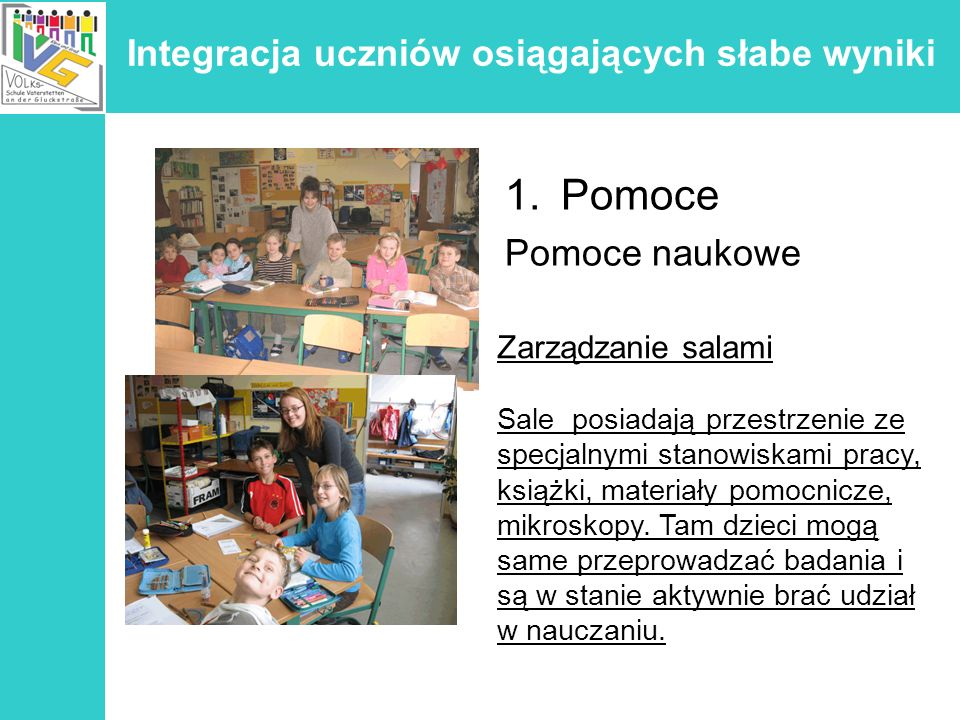 Integracja uczniów osiągających słabe wyniki 1.Pomoce Pomoce naukowe Zarządzanie salami Sale posiadają przestrzenie ze specjalnymi stanowiskami pracy,