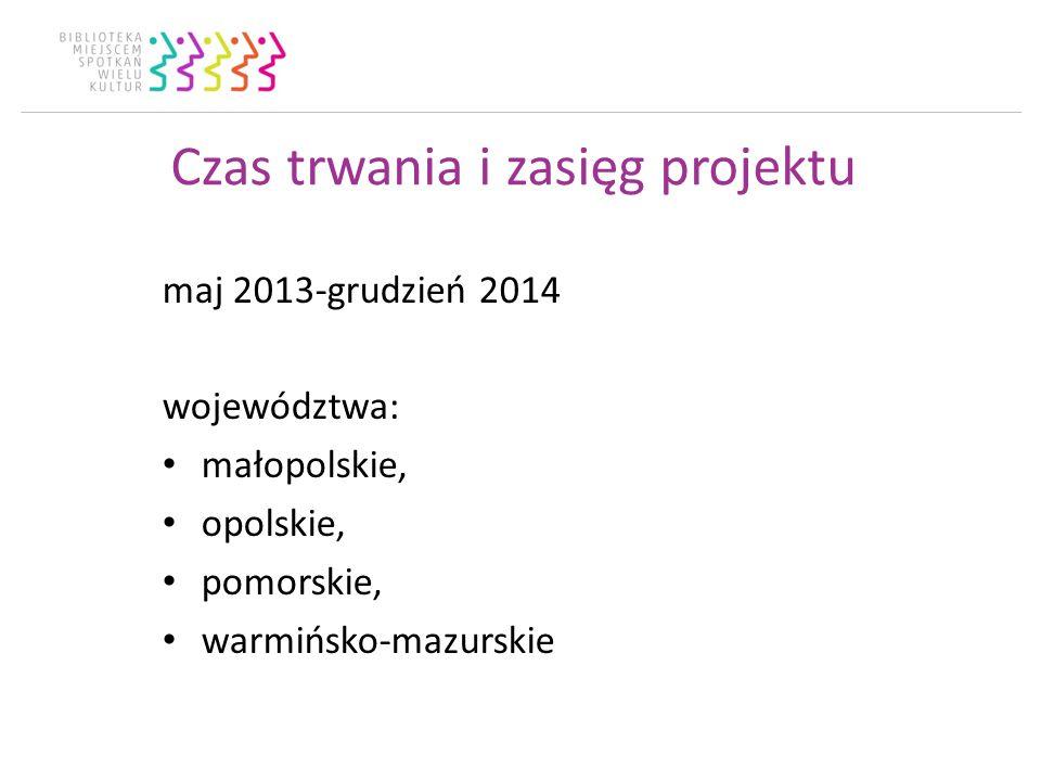 Czas trwania i zasięg projektu maj 2013-grudzień 2014 województwa: małopolskie, opolskie, pomorskie, warmińsko-mazurskie