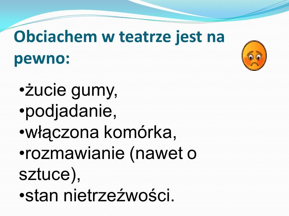 Obciachem w teatrze jest na pewno: żucie gumy, podjadanie, włączona komórka, rozmawianie (nawet o sztuce), stan nietrzeźwości.