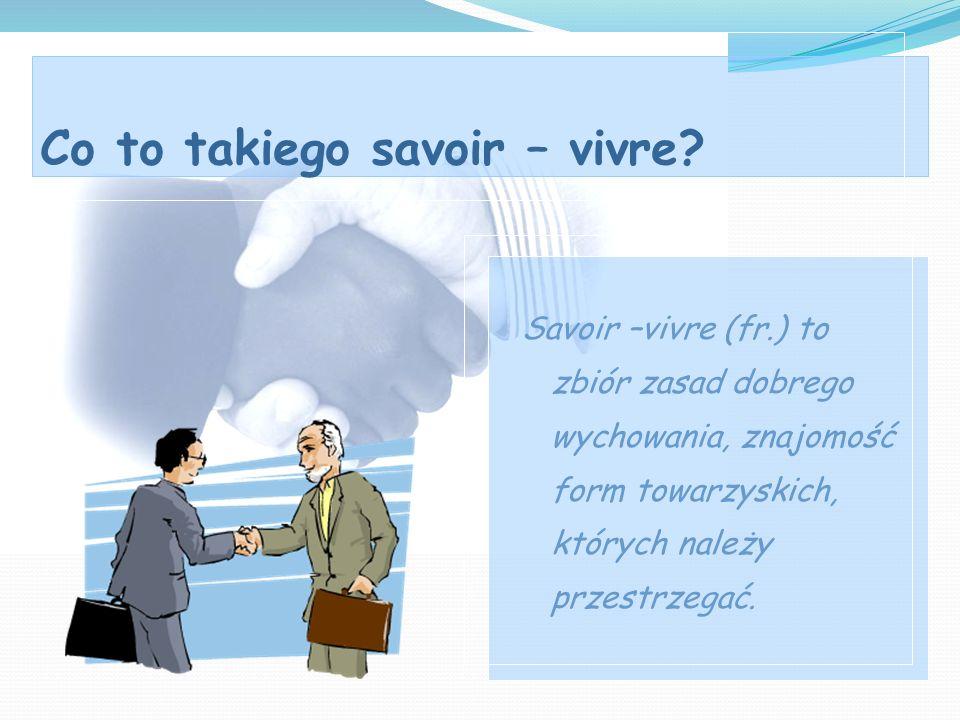Co to takiego savoir – vivre? Savoir –vivre (fr.) to zbiór zasad dobrego wychowania, znajomość form towarzyskich, których należy przestrzegać.
