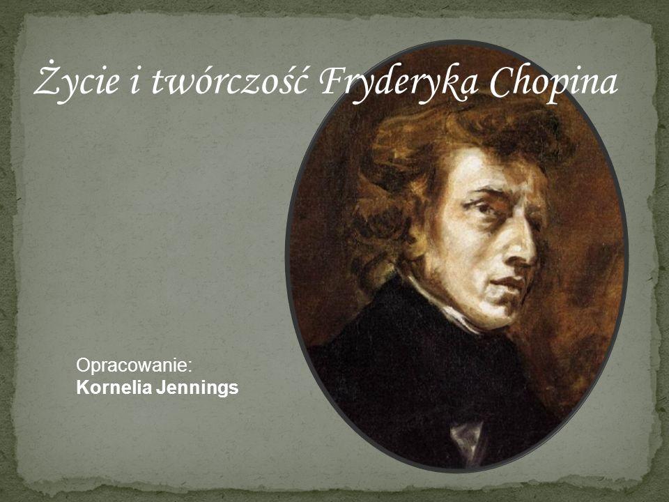 Życie i twórczość Fryderyka Chopina Opracowanie: Kornelia Jennings