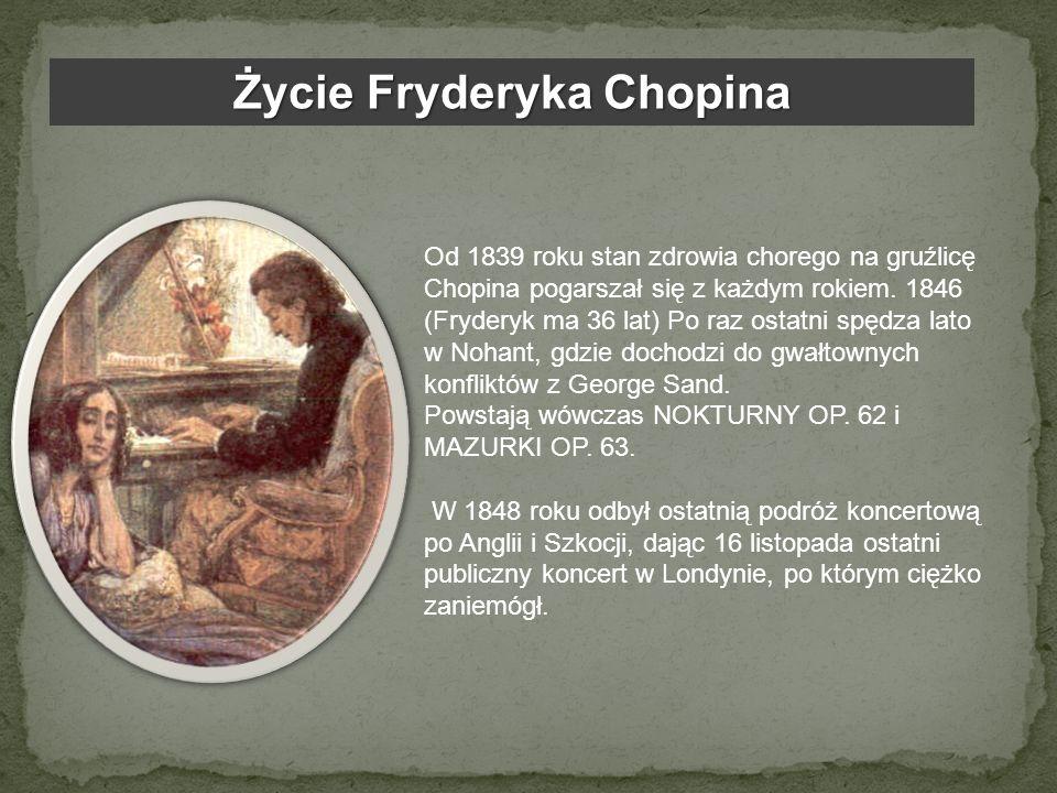 Życie Fryderyka Chopina Od 1839 roku stan zdrowia chorego na gruźlicę Chopina pogarszał się z każdym rokiem. 1846 (Fryderyk ma 36 lat) Po raz ostatni