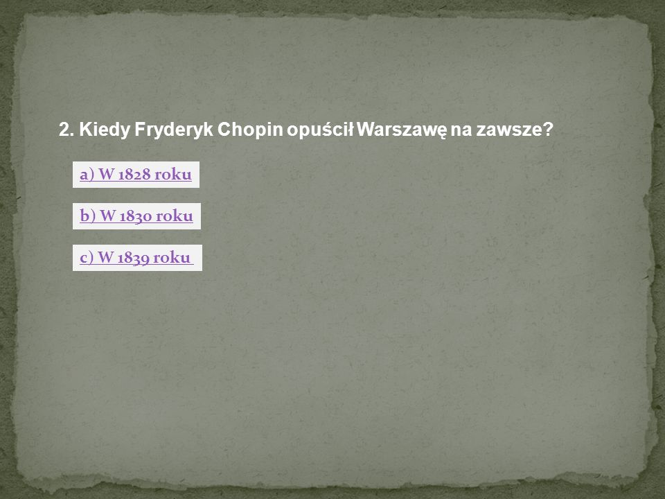 2. Kiedy Fryderyk Chopin opuścił Warszawę na zawsze? a) W 1828 roku b) W 1830 roku c) W 1839 roku