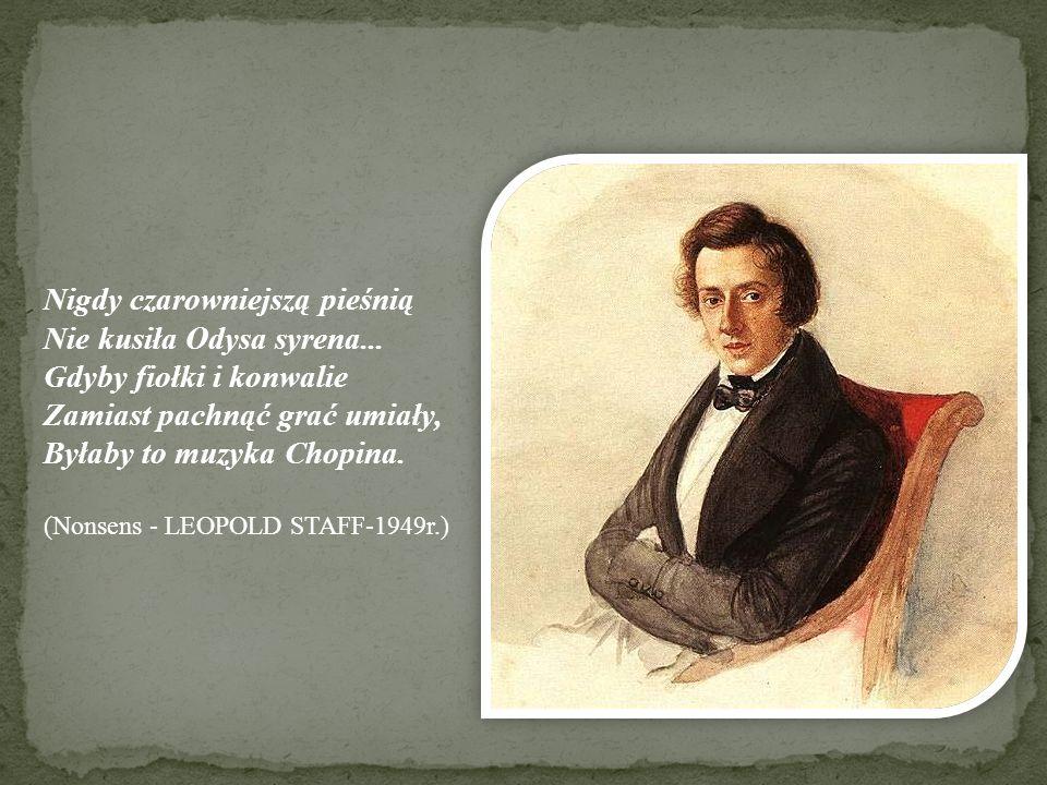 Nigdy czarowniejszą pieśnią Nie kusiła Odysa syrena... Gdyby fiołki i konwalie Zamiast pachnąć grać umiały, Byłaby to muzyka Chopina. (Nonsens - LEOPO