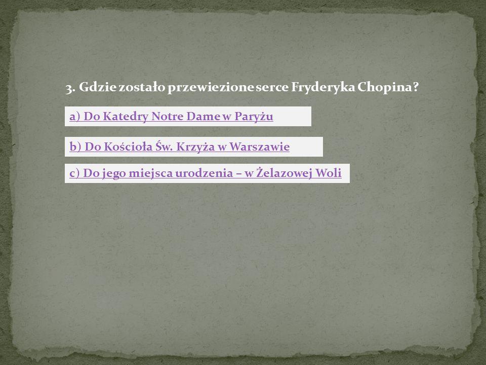 3. Gdzie zostało przewiezione serce Fryderyka Chopina? a) Do Katedry Notre Dame w Paryżu b) Do Kościoła Św. Krzyża w Warszawie c) Do jego miejsca urod