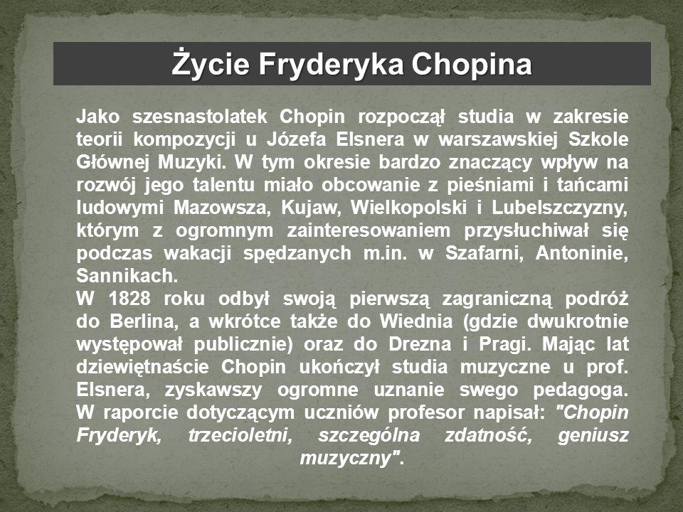 Życie Fryderyka Chopina Jako szesnastolatek Chopin rozpoczął studia w zakresie teorii kompozycji u Józefa Elsnera w warszawskiej Szkole Głównej Muzyki
