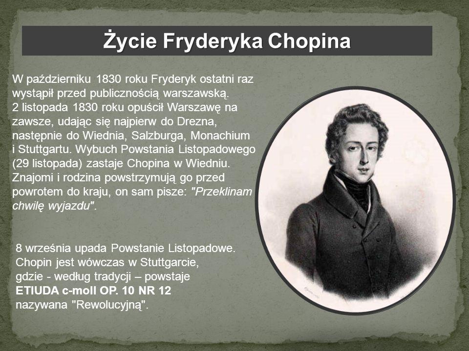 Życie Fryderyka Chopina W październiku 1830 roku Fryderyk ostatni raz wystąpił przed publicznością warszawską. 2 listopada 1830 roku opuścił Warszawę