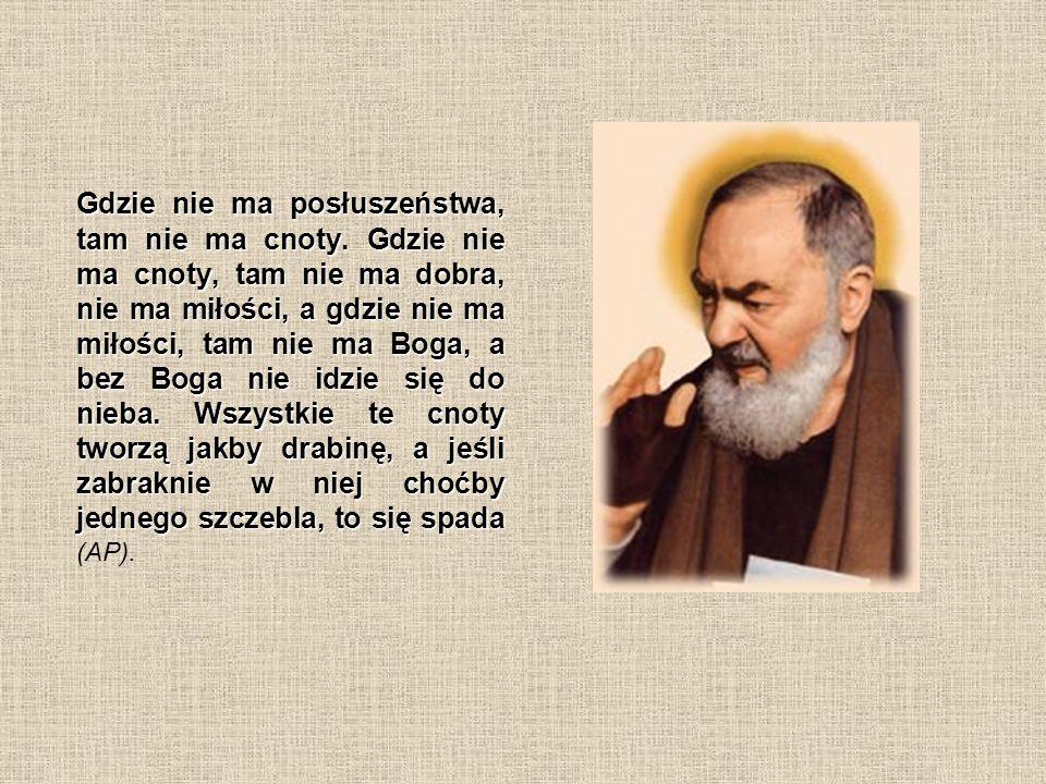 Gdzie nie ma posłuszeństwa, tam nie ma cnoty. Gdzie nie ma cnoty, tam nie ma dobra, nie ma miłości, a gdzie nie ma miłości, tam nie ma Boga, a bez Bog