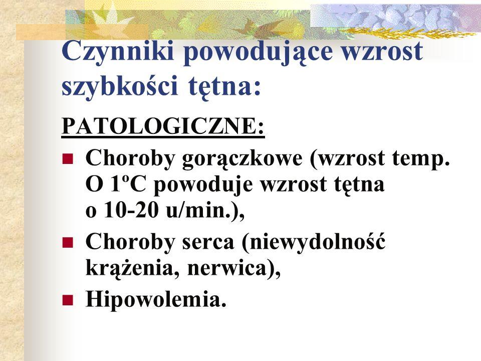 Czynniki powodujące wzrost szybkości tętna: PATOLOGICZNE: Choroby gorączkowe (wzrost temp. O 1ºC powoduje wzrost tętna o 10-20 u/min.), Choroby serca