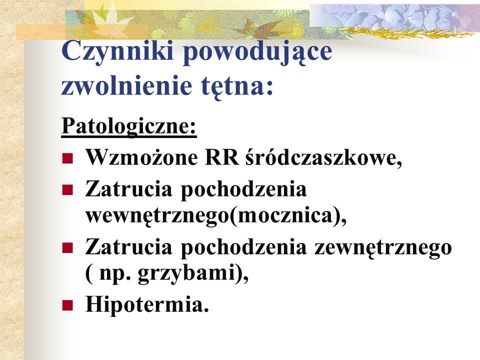 Czynniki powodujące zwolnienie tętna: Patologiczne: Wzmożone RR śródczaszkowe, Zatrucia pochodzenia wewnętrznego(mocznica), Zatrucia pochodzenia zewnę