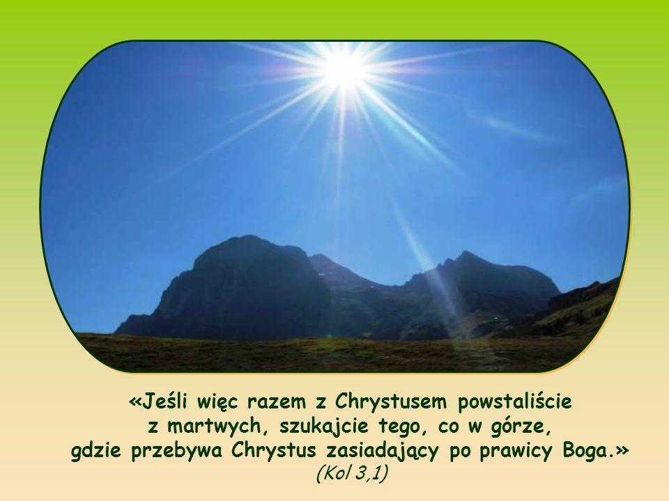 «Jeśli więc razem z Chrystusem powstaliście z martwych, szukajcie tego, co w górze, gdzie przebywa Chrystus zasiadający po prawicy Boga.» (Kol 3,1)