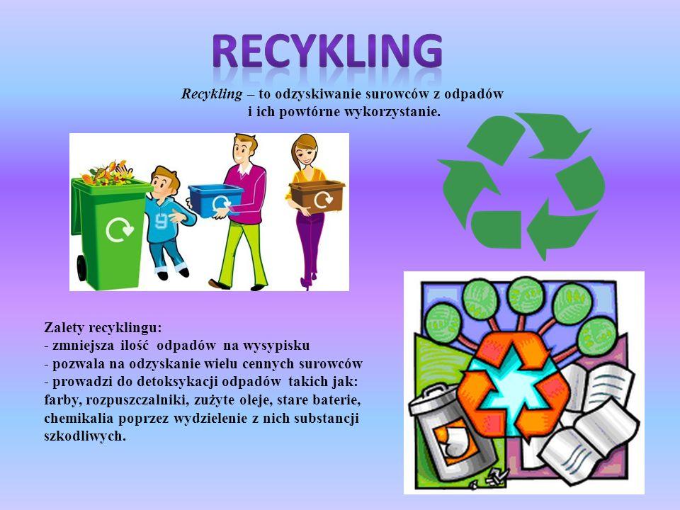 Recykling – to odzyskiwanie surowców z odpadów i ich powtórne wykorzystanie. Zalety recyklingu: - zmniejsza ilość odpadów na wysypisku - pozwala na od
