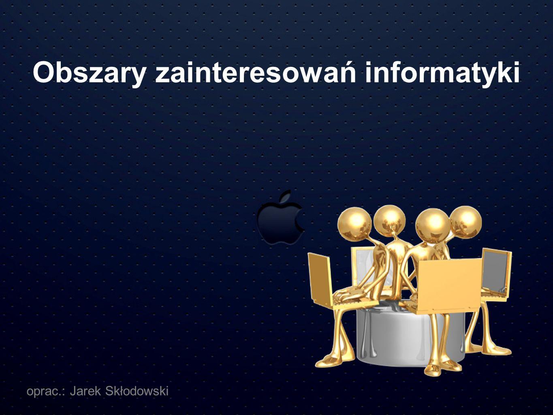 Obszary zainteresowań informatyki oprac.: Jarek Skłodowski