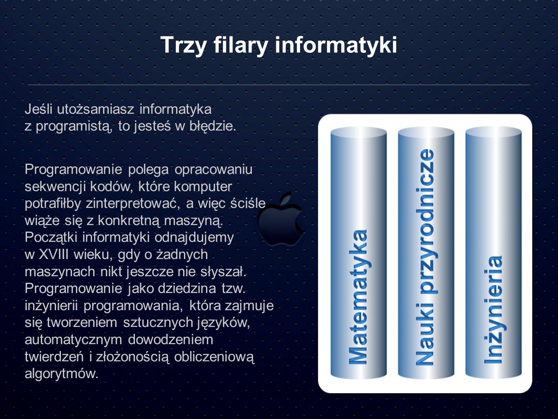 Trzy filary informatyki Jeśli utożsamiasz informatyka z programistą, to jesteś w błędzie. Programowanie polega opracowaniu sekwencji kodów, które komp