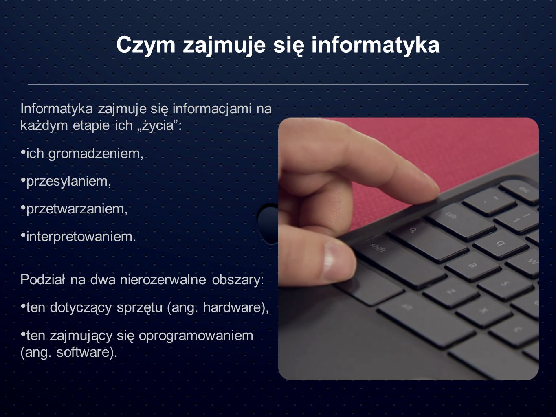 Czym zajmuje się informatyka Informatyka zajmuje się informacjami na każdym etapie ich życia: ich gromadzeniem, przesyłaniem, przetwarzaniem, interpre