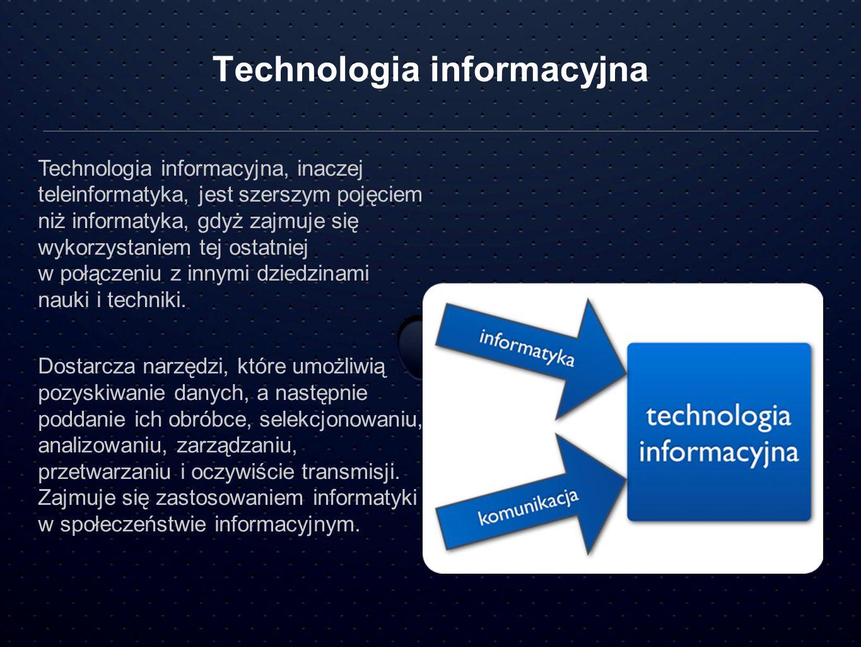 Technologia informacyjna Technologia informacyjna, inaczej teleinformatyka, jest szerszym pojęciem niż informatyka, gdyż zajmuje się wykorzystaniem te