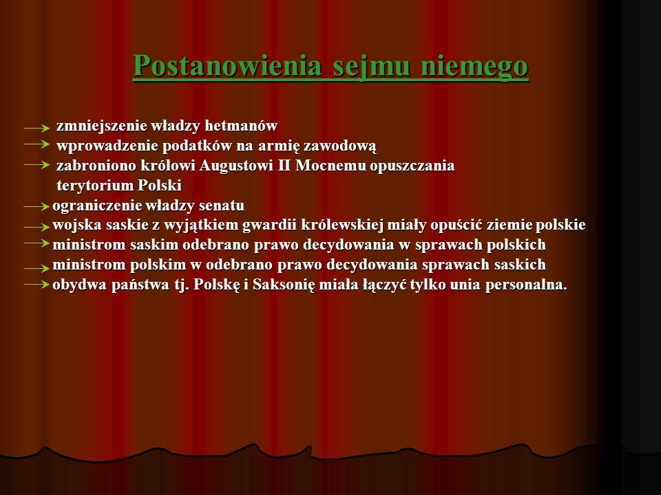 Postanowienia sejmu niemego zmniejszenie władzy hetmanów wprowadzenie podatków na armię zawodową zabroniono królowi Augustowi II Mocnemu opuszczania terytorium Polski ograniczenie władzy senatu wojska saskie z wyjątkiem gwardii królewskiej miały opuścić ziemie polskie ministrom saskim odebrano prawo decydowania w sprawach polskich ministrom polskim w odebrano prawo decydowania sprawach saskich obydwa państwa tj.