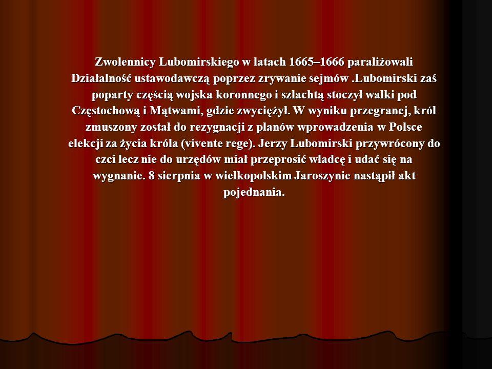 Zwolennicy Lubomirskiego w latach 1665–1666 paraliżowali Działalność ustawodawczą poprzez zrywanie sejmów.Lubomirski zaś poparty częścią wojska koronnego i szlachtą stoczył walki pod Częstochową i Mątwami, gdzie zwyciężył.