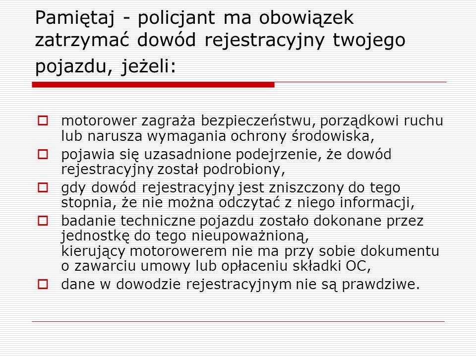 Pamiętaj - policjant ma obowiązek zatrzymać dowód rejestracyjny twojego pojazdu, jeżeli: motorower zagraża bezpieczeństwu, porządkowi ruchu lub narusz