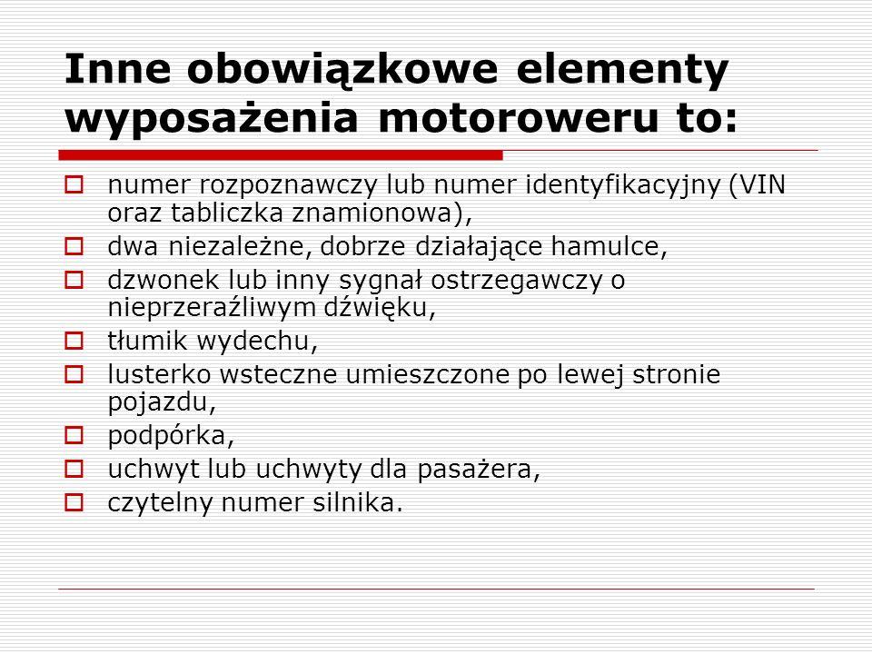 Inne obowiązkowe elementy wyposażenia motoroweru to: numer rozpoznawczy lub numer identyfikacyjny (VIN oraz tabliczka znamionowa), dwa niezależne, dob